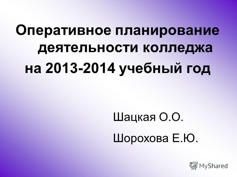 Оперативное планирование деятельности колледжа на 2013-2014 учебный год Шацкая О.О. Шорохова Е.Ю.