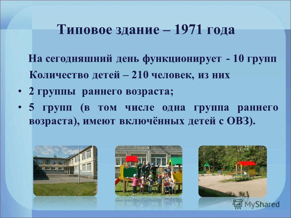 Типовое здание – 1971 года На сегодняшний день функционирует - 10 групп Количество детей – 210 человек, из них 2 группы раннего возраста; 5 групп (в том числе одна группа раннего возраста), имеют включённых детей с ОВЗ).