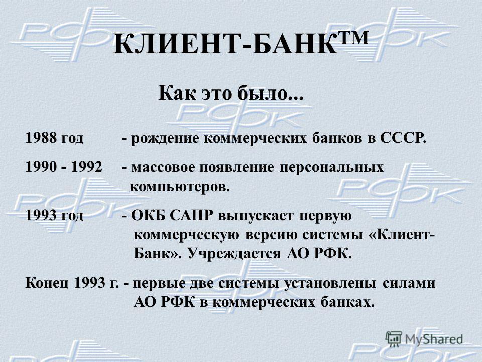 КЛИЕНТ-БАНК ТМ Как это было... 1988 год- рождение коммерческих банков в СССР. 1990 - 1992- массовое появление персональных компьютеров. 1993 год- ОКБ САПР выпускает первую коммерческую версию системы «Клиент- Банк». Учреждается АО РФК. Конец 1993 г.