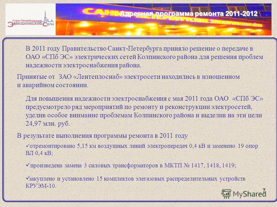 7 Адресная программа ремонта 2011-2012 В 2011 году Правительство Санкт-Петербурга приняло решение о передаче в ОАО «СПб ЭС» электрических сетей Колпинского района для решения проблем надежности электроснабжения района. Принятые от ЗАО «Лентеплоснаб»