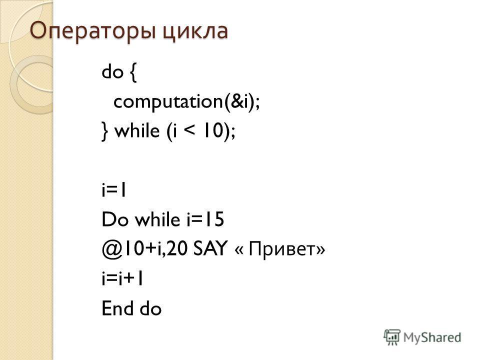 Операторы цикла do { computation(&i); } while (i < 10); i=1 Do while i=15 @10+i,20 SAY « Привет » i=i+1 End do