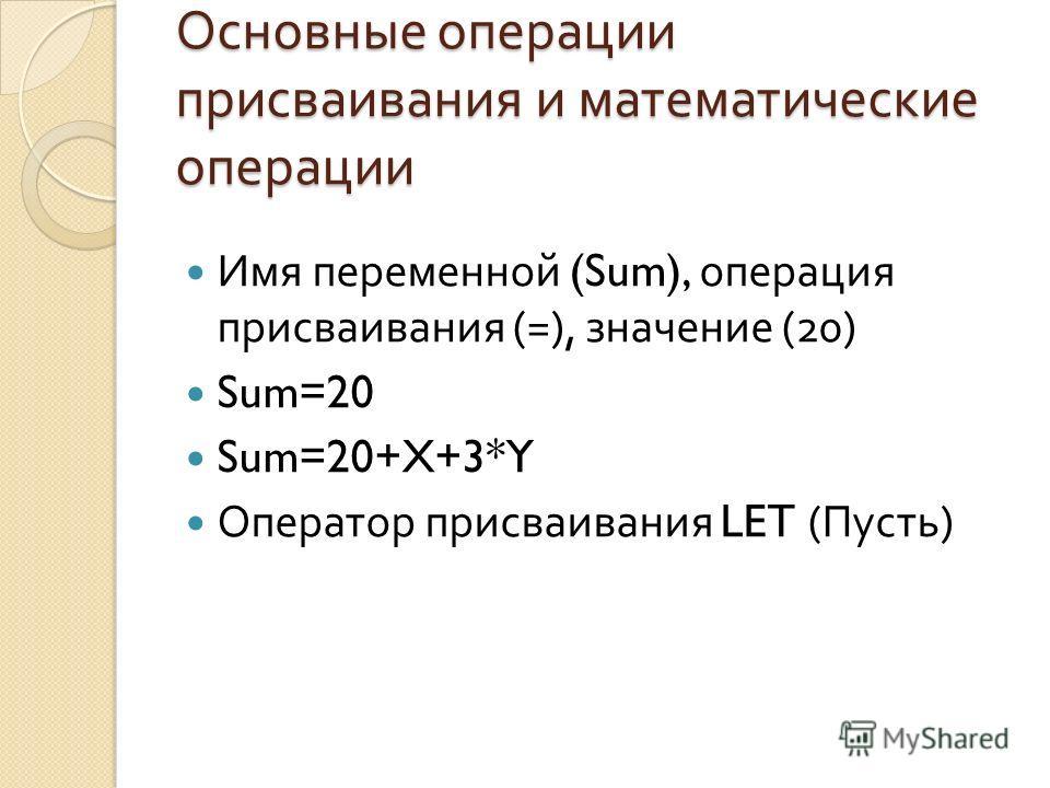 Основные операции присваивания и математические операции Имя переменной (Sum), операция присваивания (=), значение (20) Sum=20 Sum=20+X+3*Y Оператор присваивания LET ( Пусть )