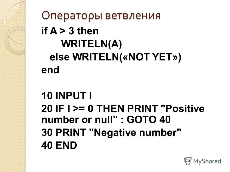 Операторы ветвления if A > 3 then WRITELN(A) else WRITELN(«NOT YET») end 10 INPUT I 20 IF I >= 0 THEN PRINT Positive number or null : GOTO 40 30 PRINT Negative number 40 END