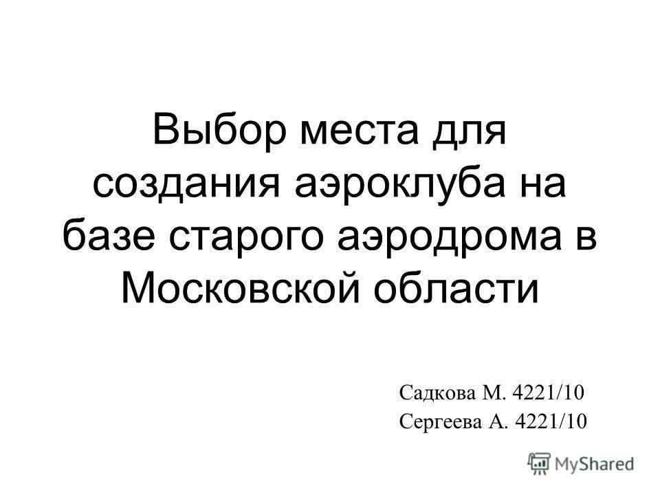 Выбор места для создания аэроклуба на базе старого аэродрома в Московской области Садкова М. 4221/10 Сергеева А. 4221/10
