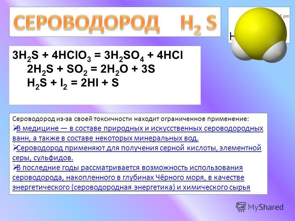 3H 2 S + 4HClO 3 = 3H 2 SO 4 + 4HCl 2H 2 S + SO 2 = 2Н 2 О + 3S H 2 S + I 2 = 2HI + S Сероводород из-за своей токсичности находит ограниченное применение: В медицине в составе природных и искусственных сероводородных ванн, а также в составе некоторых