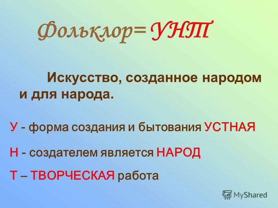 Фольклор= УНТ Искусство, созданное народом и для народа. У - форма создания и бытования УСТНАЯ Н - создателем является НАРОД Т – ТВОРЧЕСКАЯ работа
