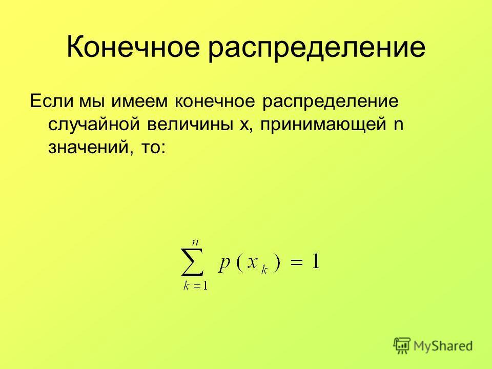 Конечное распределение Если мы имеем конечное распределение случайной величины x, принимающей n значений, то: