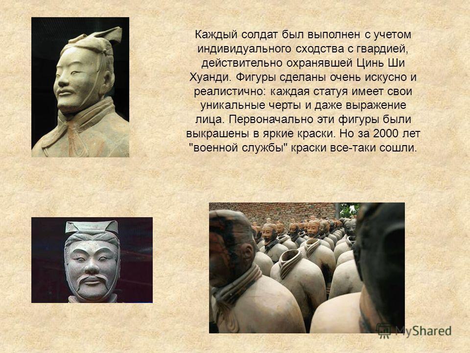 Каждый солдат был выполнен с учетом индивидуального сходства с гвардией, действительно охранявшей Цинь Ши Хуанди. Фигуры сделаны очень искусно и реалистично: каждая статуя имеет свои уникальные черты и даже выражение лица. Первоначально эти фигуры бы