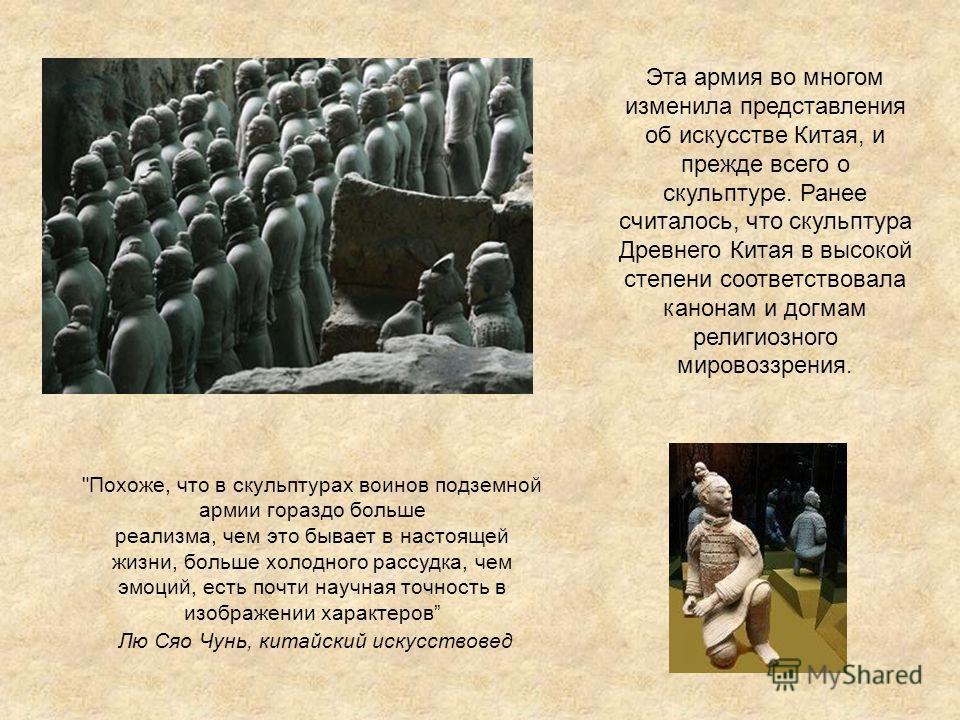 Эта армия во многом изменила представления об искусстве Китая, и прежде всего о скульптуре. Ранее считалось, что скульптура Древнего Китая в высокой степени соответствовала канонам и догмам религиозного мировоззрения.