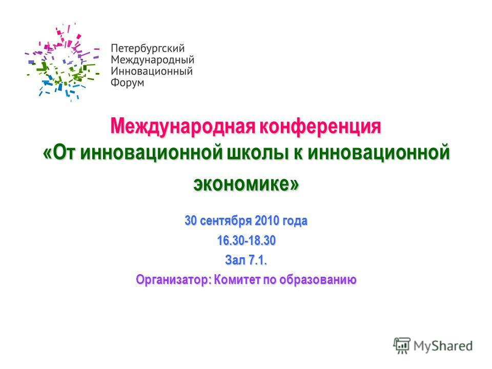 Международная конференция «От инновационной школы к инновационной экономике» 30 сентября 2010 года 16.30-18.30 Зал 7.1. Организатор: Комитет по образованию