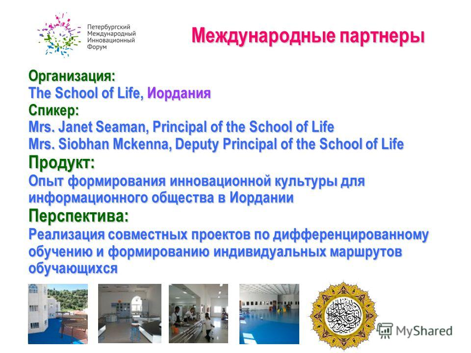 Международные партнеры Организация: The School of Life, Иордания Спикер: Mrs. Janet Seaman, Principal of the School of Life Mrs. Siobhan Mckenna, Deputy Principal of the School of Life Продукт: Опыт формирования инновационной культуры для информацион