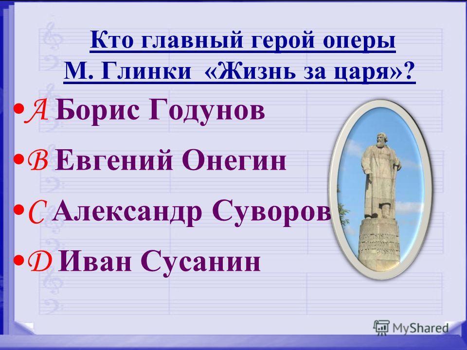 Кто главный герой оперы М. Глинки «Жизнь за царя»? A Борис Годунов B Евгений Онегин C Александр Суворов D Иван Сусанин