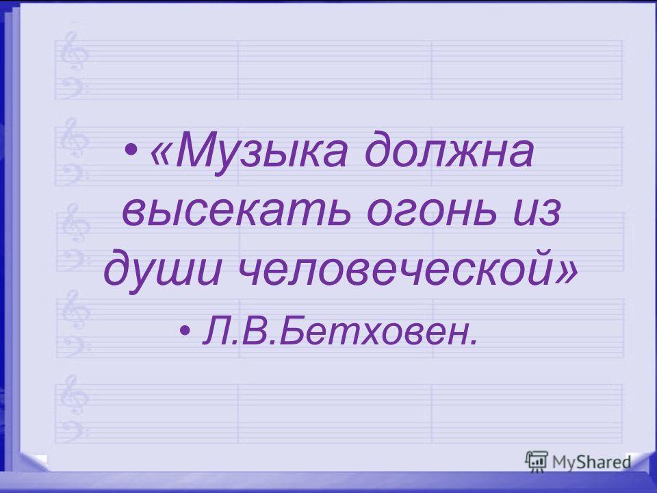 «Музыка должна высекать огонь из души человеческой» Л.В.Бетховен.