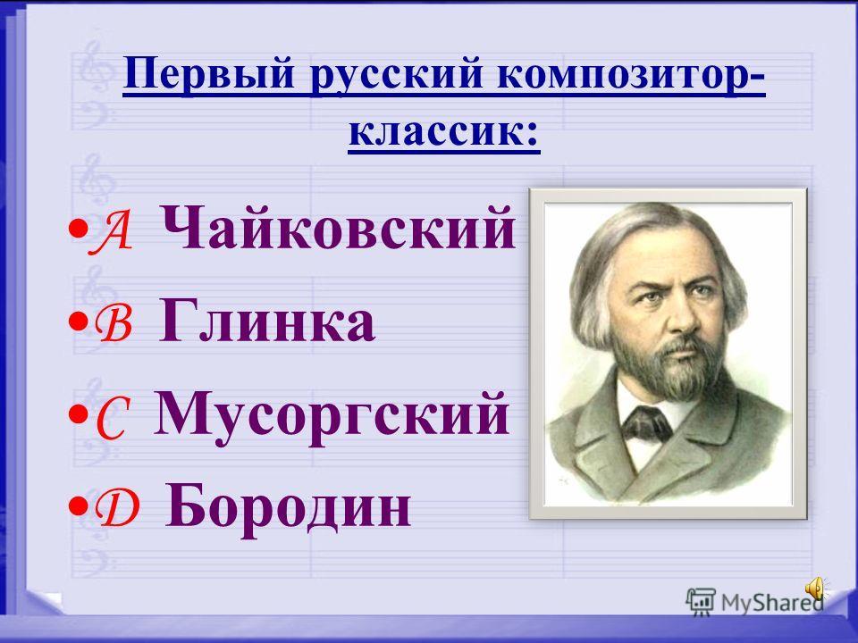 Первый русский композитор- классик: A Чайковский B Глинка C Мусоргский D Бородин