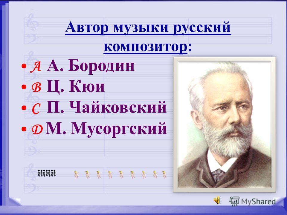 Автор музыки русский композитор: A А. Бородин B Ц. Кюи C П. Чайковский D М. Мусоргский