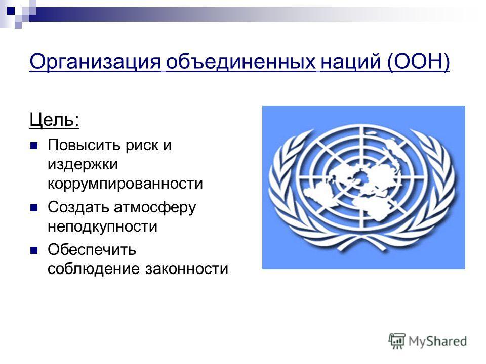 Организация объединенных наций (ООН) Цель: Повысить риск и издержки коррумпированности Создать атмосферу неподкупности Обеспечить соблюдение законности