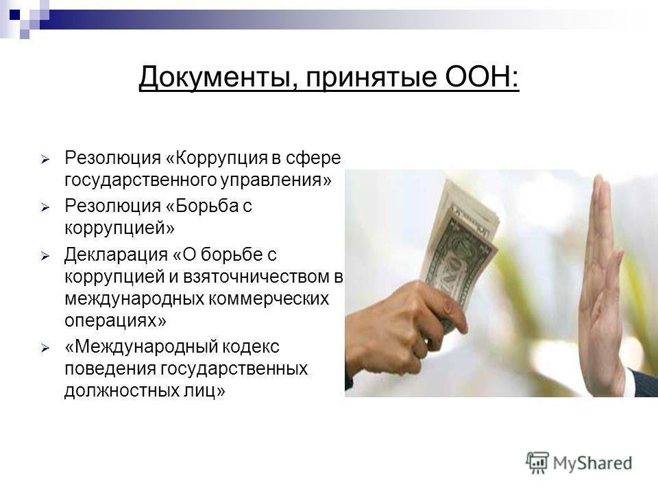 Документы, принятые ООН: Резолюция «Коррупция в сфере государственного управления» Резолюция «Борьба с коррупцией» Декларация «О борьбе с коррупцией и взяточничеством в международных коммерческих операциях» «Международный кодекс поведения государстве