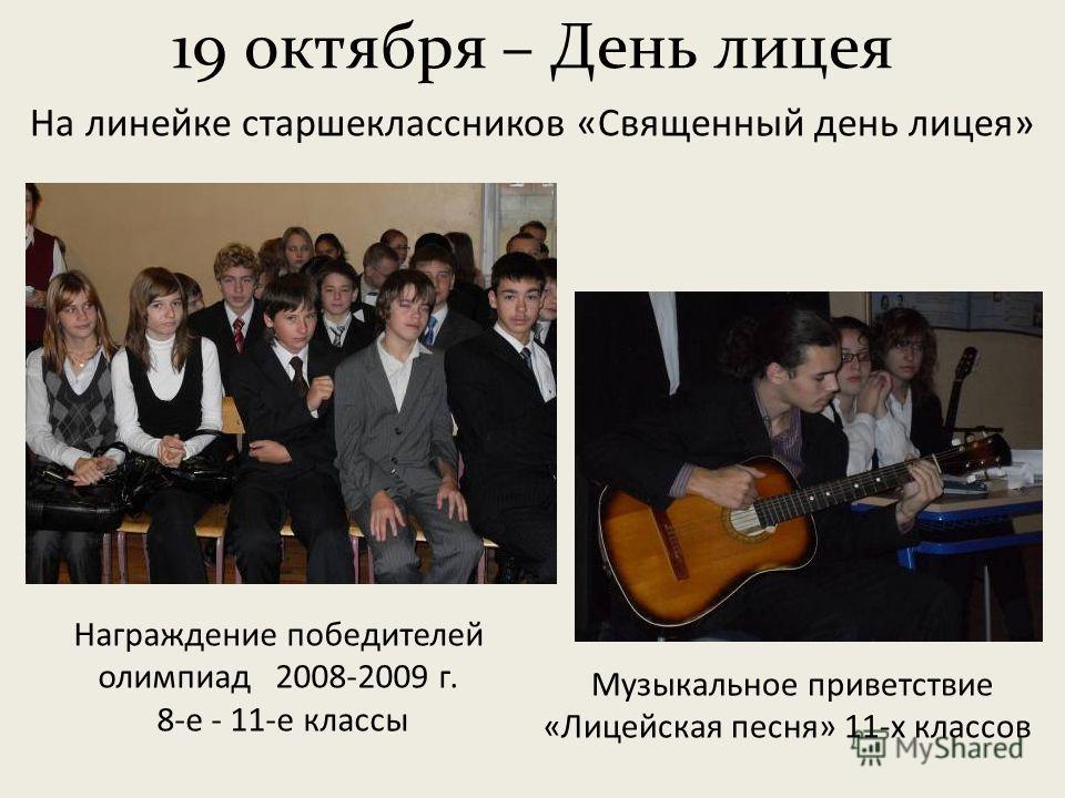 19 октября – День лицея Музыкальное приветствие «Лицейская песня» 11-х классов На линейке старшеклассников «Священный день лицея» Награждение победителей олимпиад 2008-2009 г. 8-е - 11-е классы