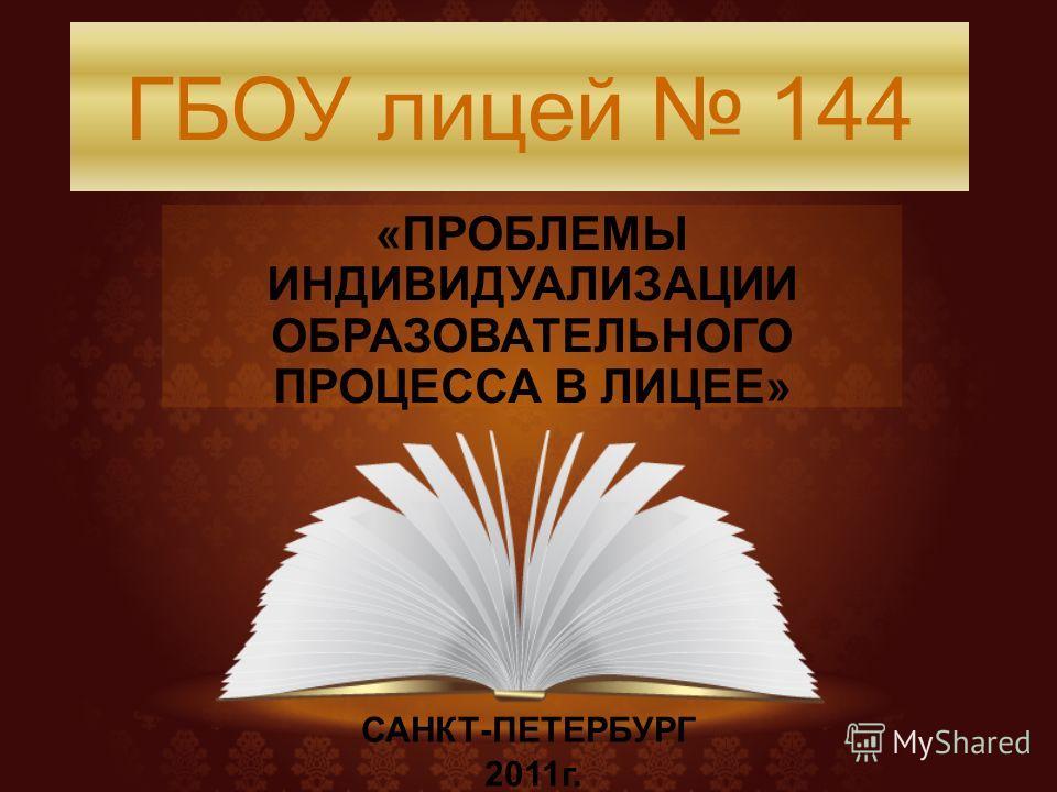 ГБОУ лицей 144 «ПРОБЛЕМЫ ИНДИВИДУАЛИЗАЦИИ ОБРАЗОВАТЕЛЬНОГО ПРОЦЕССА В ЛИЦЕЕ» САНКТ-ПЕТЕРБУРГ 2011г.
