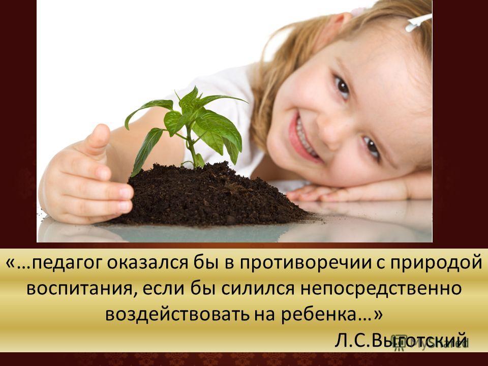 «…педагог оказался бы в противоречии с природой воспитания, если бы силился непосредственно воздействовать на ребенка…» Л.С.Выготский