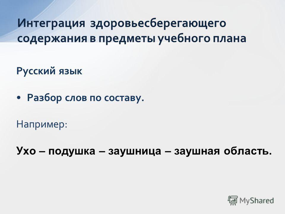 Русский язык Разбор слов по составу. Например: Ухо – подушка – заушница – заушная область. Интеграция здоровьесберегающего содержания в предметы учебного плана