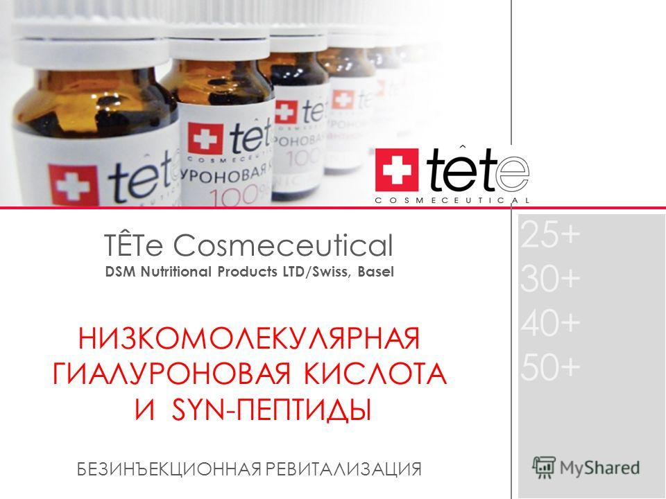 TÊTе Cosmeceutical DSM Nutritional Products LTD/Swiss, Basel НИЗКОМОЛЕКУЛЯРНАЯ ГИАЛУРОНОВАЯ КИСЛОТА И SYN-ПЕПТИДЫ БЕЗИНЪЕКЦИОННАЯ РЕВИТАЛИЗАЦИЯ 25+ 30+ 40+ 50+