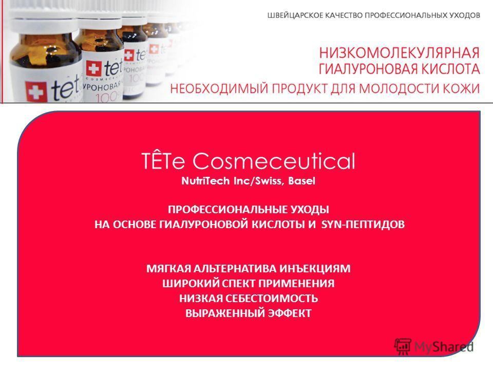 TÊTе Cosmeceutical NutriTech Inc/Swiss, Basel ПРОФЕССИОНАЛЬНЫЕ УХОДЫ НА ОСНОВЕ ГИАЛУРОНОВОЙ КИСЛОТЫ И SYN-ПЕПТИДОВ МЯГКАЯ АЛЬТЕРНАТИВА ИНЪЕКЦИЯМ ШИРОКИЙ СПЕКТ ПРИМЕНЕНИЯ НИЗКАЯ СЕБЕСТОИМОСТЬ ВЫРАЖЕННЫЙ ЭФФЕКТ