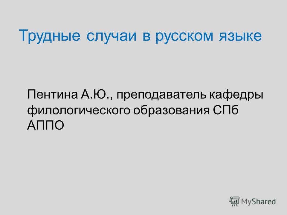 Трудные случаи в русском языке Пентина А.Ю., преподаватель кафедры филологического образования СПб АППО
