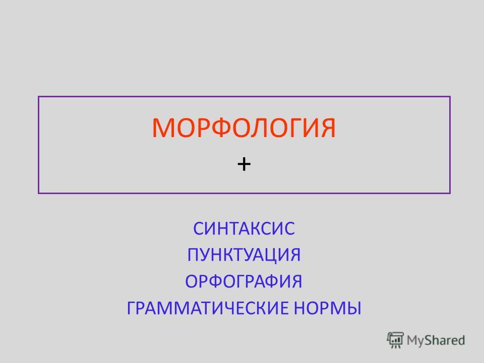 МОРФОЛОГИЯ + СИНТАКСИС ПУНКТУАЦИЯ ОРФОГРАФИЯ ГРАММАТИЧЕСКИЕ НОРМЫ
