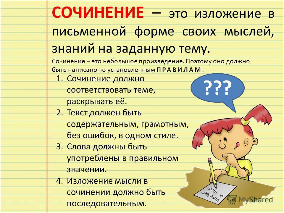 СОЧИНЕНИЕ – это изложение в письменной форме своих мыслей, знаний на заданную тему. Сочинение – это небольшое произведение. Поэтому оно должно быть написано по установленным ПРАВИЛАМ: 1.Сочинение должно соответствовать теме, раскрывать её. 2.Текст до