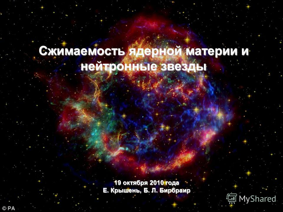 19 октября 2010 года Е. Крышень, Б. Л. Бирбраир Сжимаемость ядерной материи и нейтронные звезды