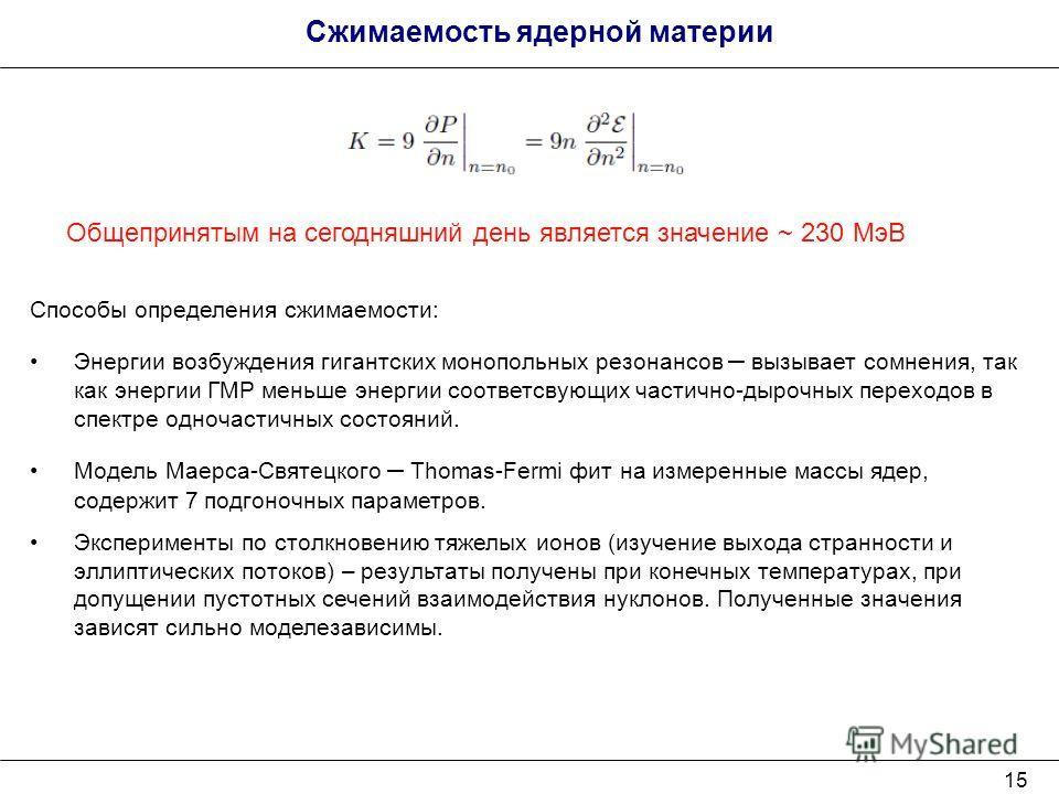 15 Сжимаемость ядерной материи Способы определения сжимаемости: Энергии возбуждения гигантских монопольных резонансов – вызывает сомнения, так как энергии ГМР меньше энергии соответсвующих частично-дырочных переходов в спектре одночастичных состояний