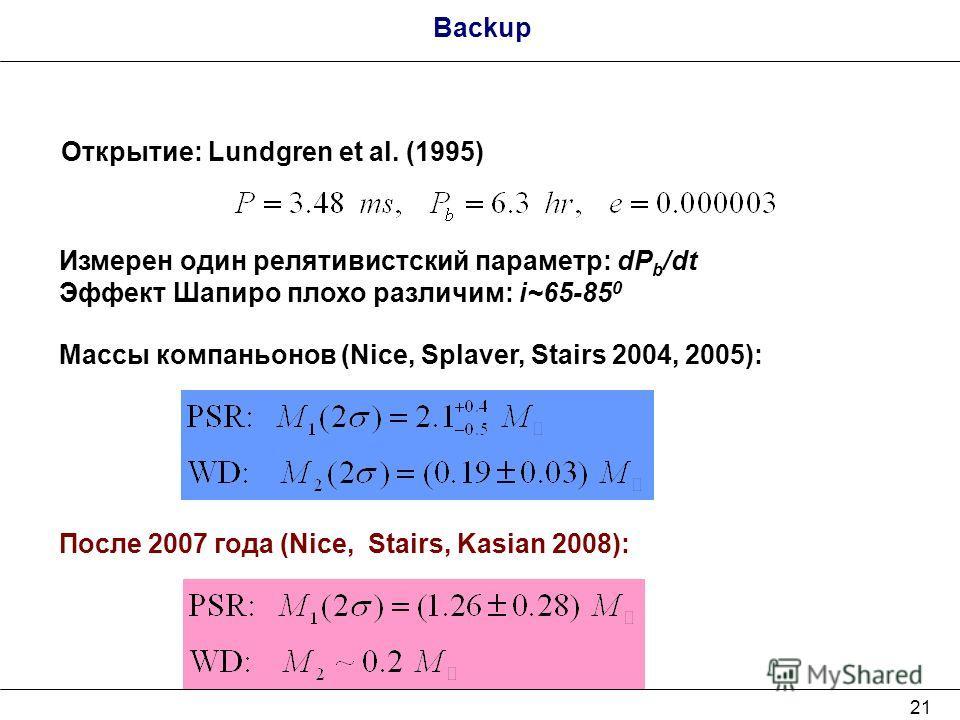 21 Backup Открытие: Lundgren et al. (1995) Измерен один релятивистский параметр: dP b /dt Эффект Шапиро плохо различим: i~65-85 0 Массы компаньонов (Nice, Splaver, Stairs 2004, 2005): После 2007 года (Nice, Stairs, Kasian 2008):
