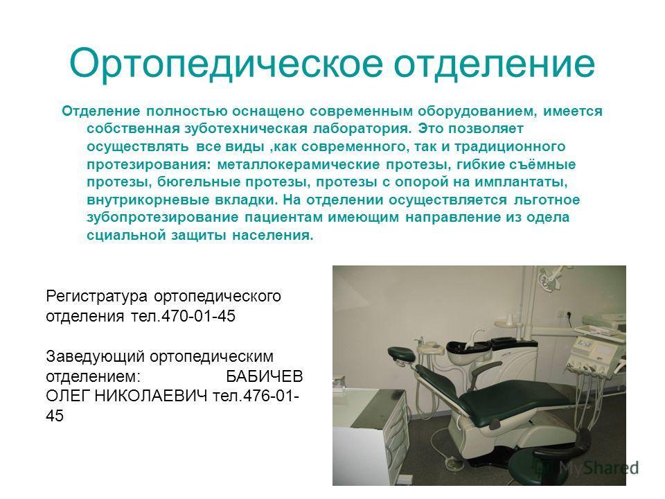 Ортопедическое отделение Отделение полностью оснащено современным оборудованием, имеется собственная зуботехническая лаборатория. Это позволяет осуществлять все виды,как современного, так и традиционного протезирования: металлокерамические протезы, г