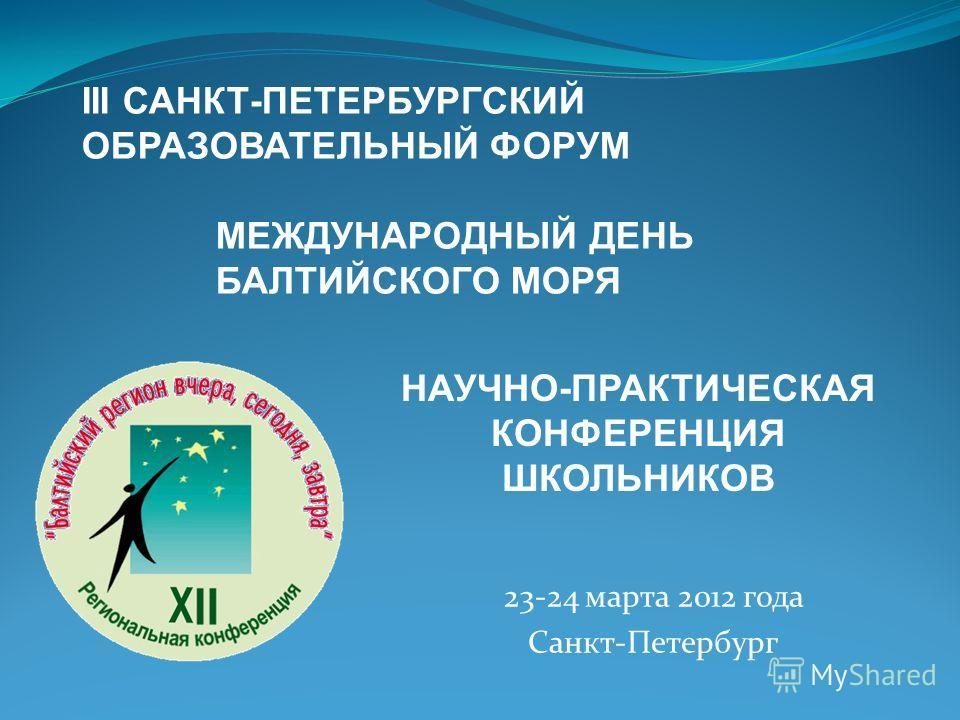 III САНКТ-ПЕТЕРБУРГСКИЙ ОБРАЗОВАТЕЛЬНЫЙ ФОРУМ МЕЖДУНАРОДНЫЙ ДЕНЬ БАЛТИЙСКОГО МОРЯ НАУЧНО-ПРАКТИЧЕСКАЯ КОНФЕРЕНЦИЯ ШКОЛЬНИКОВ 23-24 марта 2012 года Санкт-Петербург