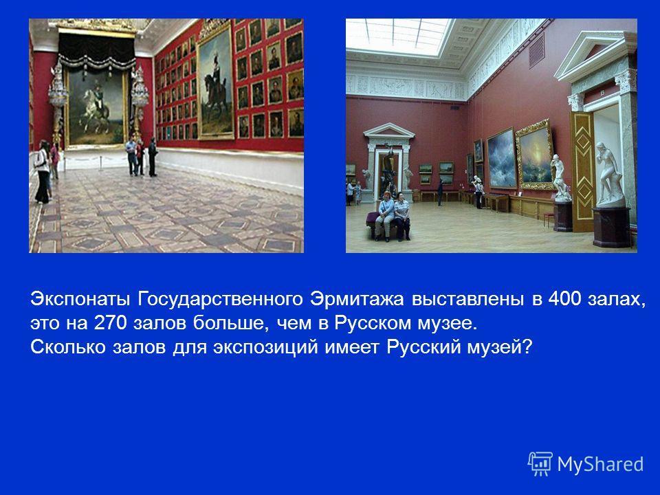 Экспонаты Государственного Эрмитажа выставлены в 400 залах, это на 270 залов больше, чем в Русском музее. Сколько залов для экспозиций имеет Русский музей?
