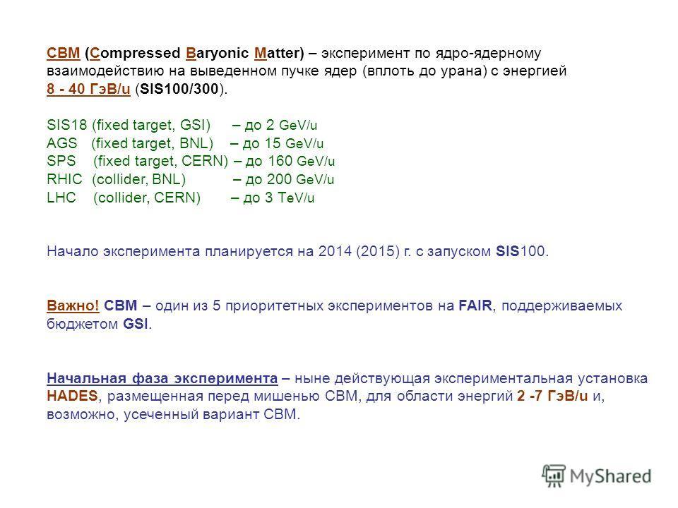 Установка CBM CBM (Compressed Baryonic Matter) – эксперимент по ядро-ядерному взаимодействию на выведенном пучке ядер (вплоть до урана) с энергией 8 - 40 ГэВ/u (SIS100/300). SIS18 (fixed target, GSI) – до 2 GeV/u AGS (fixed target, BNL) – до 15 GeV/u