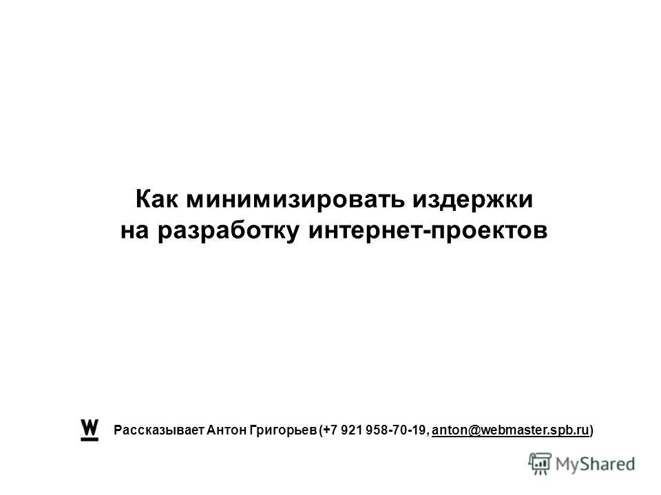 Рассказывает Антон Григорьев (+7 921 958-70-19, anton@webmaster.spb.ru) Как минимизировать издержки на разработку интернет-проектов