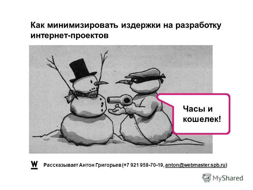 Рассказывает Антон Григорьев (+7 921 958-70-19, anton@webmaster.spb.ru) Как минимизировать издержки на разработку интернет-проектов Часы и кошелек!