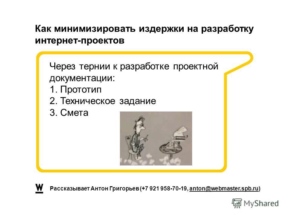 Рассказывает Антон Григорьев (+7 921 958-70-19, anton@webmaster.spb.ru) Как минимизировать издержки на разработку интернет-проектов Через тернии к разработке проектной документации: 1. Прототип 2. Техническое задание 3. Смета