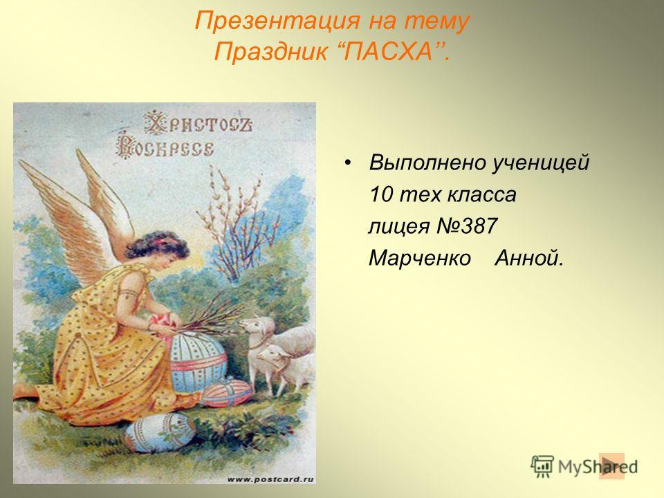 Презентация на тему Праздник ПАСХА. Выполнено ученицей 10 тех класса лицея 387 Марченко Анной.
