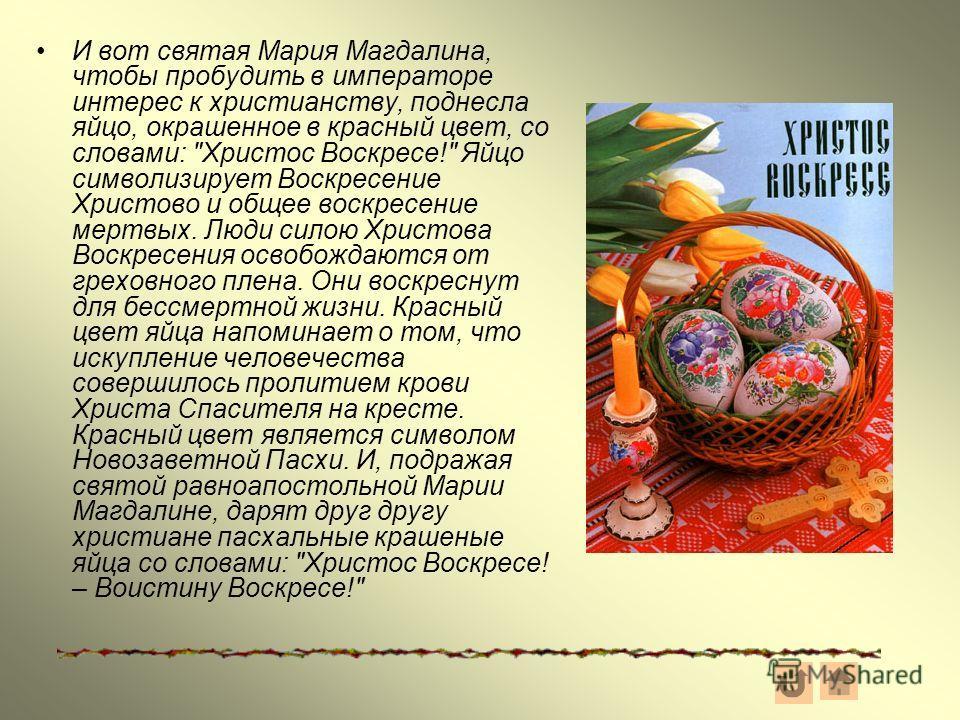 И вот святая Мария Магдалина, чтобы пробудить в императоре интерес к христианству, поднесла яйцо, окрашенное в красный цвет, со словами: