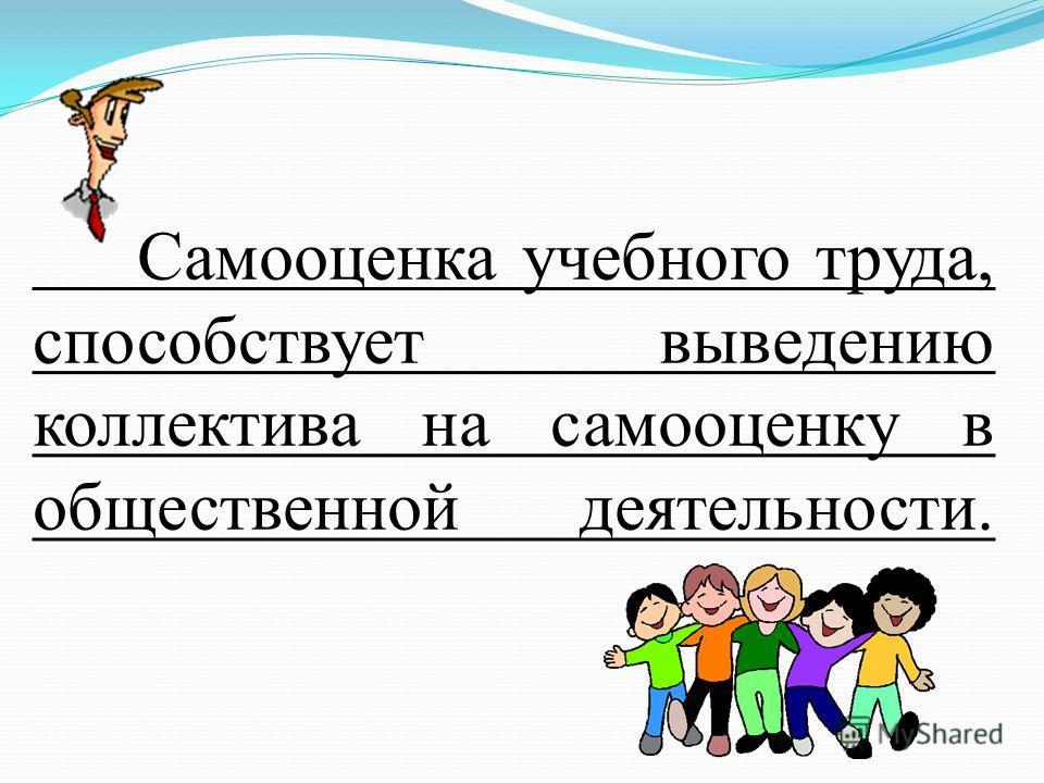 Самооценка учебного труда, способствует выведению коллектива на самооценку в общественной деятельности.