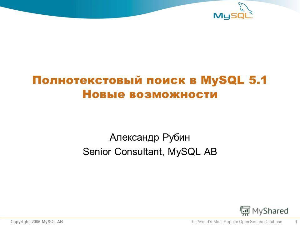 1 Copyright 2006 MySQL AB The Worlds Most Popular Open Source Database Полнотекстовый поиск в MySQL 5.1 Новые возможности Александр Рубин Senior Consultant, MySQL AB