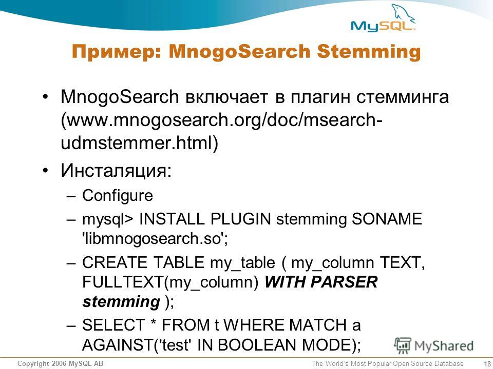 18 Copyright 2006 MySQL AB The Worlds Most Popular Open Source Database Пример: MnogoSearch Stemming MnogoSearch включает в плагин стемминга (www.mnogosearch.org/doc/msearch- udmstemmer.html) Инсталяция: –Configure –mysql> INSTALL PLUGIN stemming SON