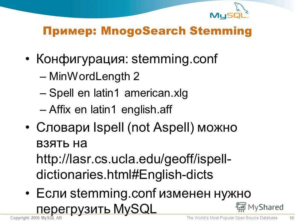 19 Copyright 2006 MySQL AB The Worlds Most Popular Open Source Database Пример: MnogoSearch Stemming Конфигурация: stemming.conf –MinWordLength 2 –Spell en latin1 american.xlg –Affix en latin1 english.aff Словари Ispell (not Aspell) можно взять на ht