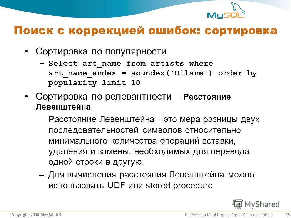 35 Copyright 2006 MySQL AB The Worlds Most Popular Open Source Database Поиск с коррекцией ошибок: сортировка Сортировка по популярности –Select art_name from artists where art_name_sndex = soundex(Dilane') order by popularity limit 10 Сортировка по