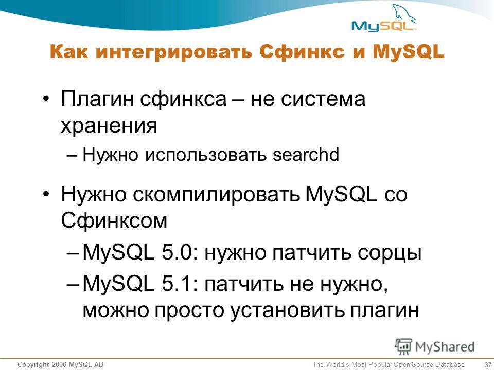 37 Copyright 2006 MySQL AB The Worlds Most Popular Open Source Database Как интегрировать Сфинкс и MySQL Плагин сфинкса – не система хранения –Нужно использовать searchd Нужно скомпилировать MySQL со Сфинксом –MySQL 5.0: нужно патчить сорцы –MySQL 5.