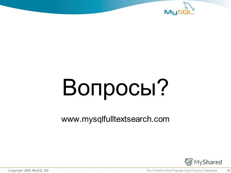 39 Copyright 2006 MySQL AB The Worlds Most Popular Open Source Database Вопросы? www.mysqlfulltextsearch.com