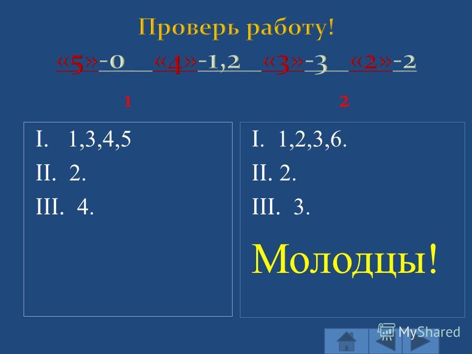 12 I. 1,3,4,5 II. 2. III. 4. I. 1,2,3,6. II. 2. III. 3. Молодцы!